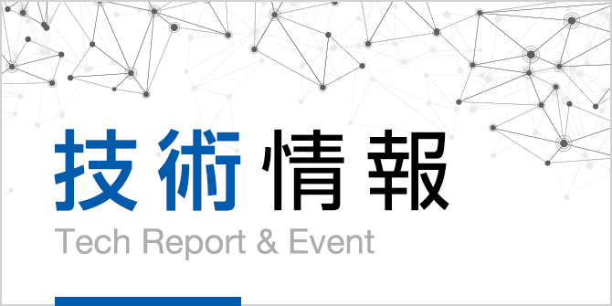 技術情報 - Tech Report & Event -